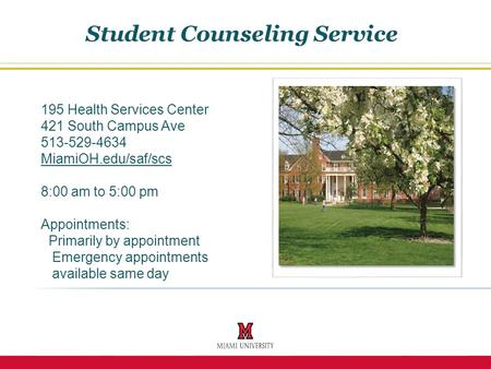 195 Health Services Center 421 South Campus Ave 513-529-4634 MiamiOH.edu/saf/scs 8:00 am to 5:00 pm Appointments: Primarily by appointment Emergency appointments.