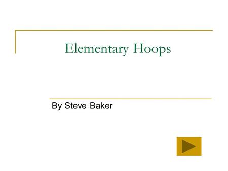 Elementary Hoops By Steve Baker Welcome to our basketball lesson! Today we will discover some new information about basketball. Click on what part of.