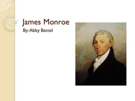 James Monroe By: Abby Baniel. Profile Born on April 28 th, 1758 in Westmoreland County, Virginia Fought under Washington & studied law with Jefferson.