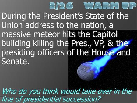 3/26 Warm Up During the President's State of the Union address to the nation, a massive meteor hits the Capitol building killing the Pres., VP, & the.