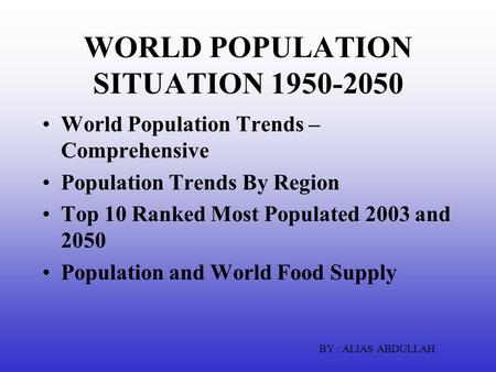 WORLD POPULATION SITUATION 1950-2050 World Population Trends – Comprehensive Population Trends By Region Top 10 Ranked Most Populated 2003 and 2050 Population.