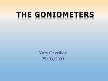 Yury Gavrikov 25/03/2009 1. 2  I met with two very nice g…oniometers 3 Because we decided to adapt their for a new experiment.
