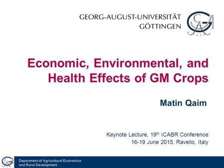 Department of Agricultural Economics and Rural Development Economic, Environmental, and Health Effects of GM Crops Matin Qaim Keynote Lecture, 19 th ICABR.
