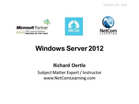 Windows Server 2012 Richard Oertle Subject Matter Expert / Instructor www.NetComLearning.com October 25 th, 2012.