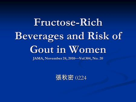 Fructose-Rich Beverages and Risk of Gout in Women JAMA, November 24, 2010—Vol 304, No. 20 張秋密 0224.