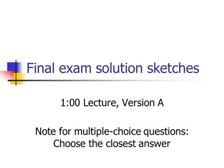 Final exam solution sketches 1:00 Lecture, Version A Note for multiple-choice questions: Choose the closest answer.