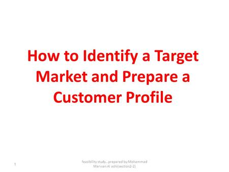 1 How to Identify a Target Market and Prepare a Customer Profile feasibility study...prepared by:Mohammad Marwan Al ashi(section2-2)