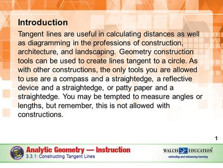 Introduction Tangent lines are useful in calculating distances as well as diagramming in the professions of construction, architecture, and landscaping.