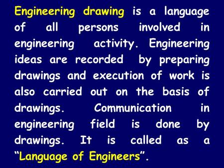 Engineering drawing is a language of all persons involved in engineering activity. Engineering ideas are recorded by preparing drawings and execution.