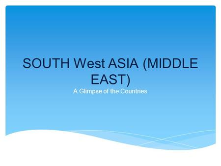SOUTH West ASIA (MIDDLE EAST) A Glimpse of the Countries.