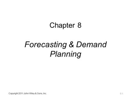 Copyright 2011 John Wiley & Sons, Inc. Chapter 8 Forecasting & Demand Planning 8-1.