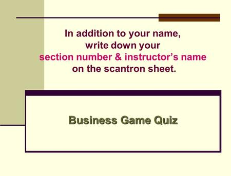 In addition to your name, write down your section number & instructor's name on the scantron sheet. Business Game Quiz.