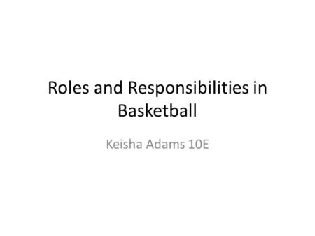 Roles and Responsibilities in Basketball Keisha Adams 10E.