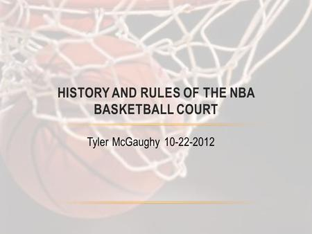 Tyler McGaughy 10-22-2012 HISTORY AND RULES OF THE NBA BASKETBALL COURT.