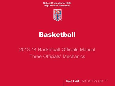 Take Part. Get Set For Life.™ National Federation of State High School Associations Basketball 2013-14 Basketball Officials Manual Three Officials' Mechanics.