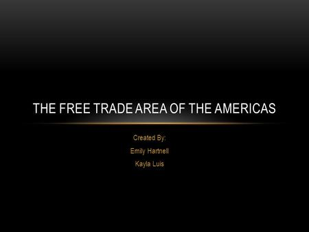 Created By: Emily Hartnell Kayla Luis THE FREE TRADE AREA OF THE AMERICAS.