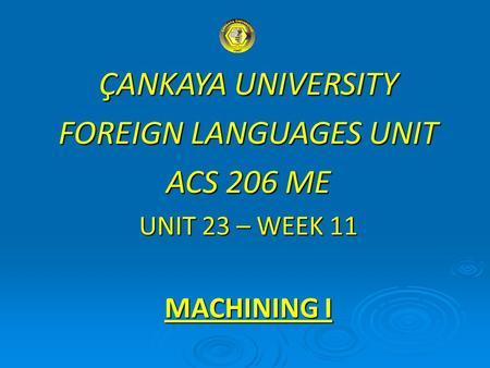 ÇANKAYA UNIVERSITY FOREIGN LANGUAGES UNIT ACS 206 ME UNIT 23 – WEEK 11 MACHINING I.