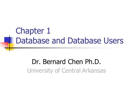 Chapter 1 Database and Database Users Dr. Bernard Chen Ph.D. University of Central Arkansas.