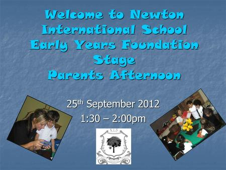 Welcome to Newton International School Early Years Foundation Stage Parents Afternoon 25 th September 2012 1:30 – 2:00pm.