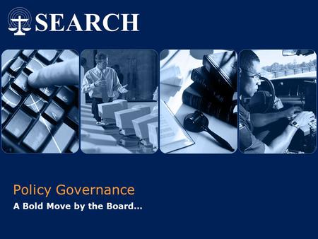Policy Governance A Bold Move by the Board….  2004 SEARCH, The National Consortium for Justice Information and Statistics | www.search.org 1 Why Policy.