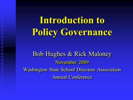 Introduction to Policy Governance Bob Hughes & Rick Maloney November 2009 Washington State School Directors Association Annual Conference Bob Hughes &