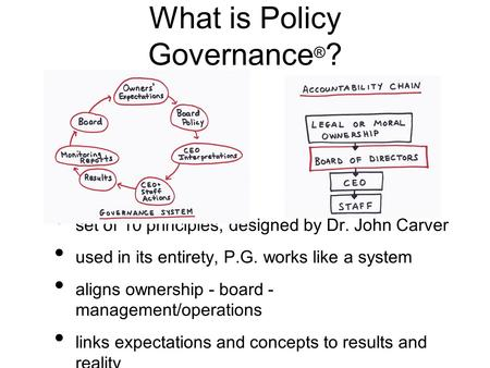 What is Policy Governance ® ? set of 10 principles, designed by Dr. John Carver used in its entirety, P.G. works like a system aligns ownership - board.