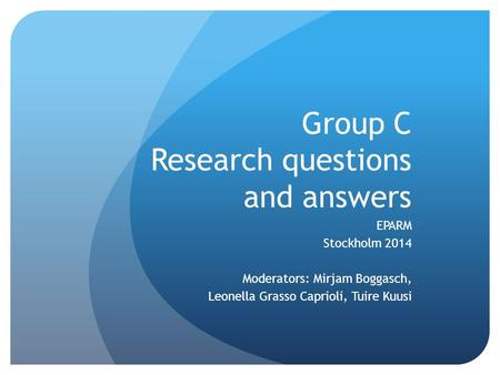 Group C Research questions and answers EPARM Stockholm 2014 Moderators: Mirjam Boggasch, Leonella Grasso Caprioli, Tuire Kuusi.