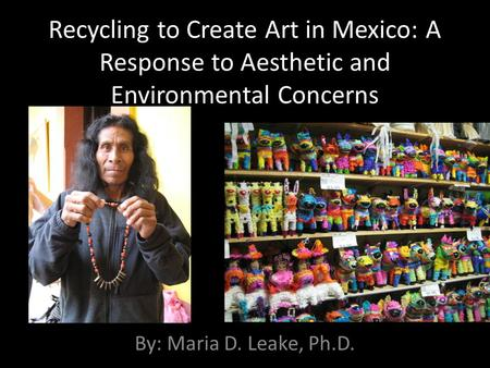 Recycling to Create Art in Mexico: A Response to Aesthetic and Environmental Concerns By: Maria D. Leake, Ph.D.