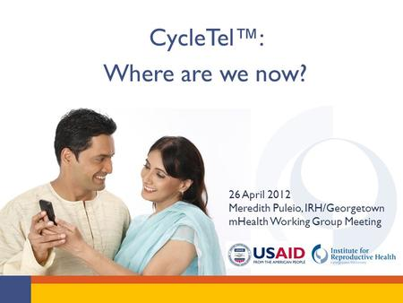 CycleTel™: Where are we now? 26 April 2012 Meredith Puleio, IRH/Georgetown mHealth Working Group Meeting.