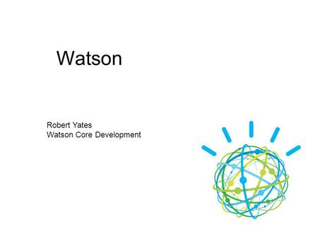 Watson Robert Yates Watson Core Development.  A brief History of Watson  What is it good for?  How does it work?  Current Focus Agenda.