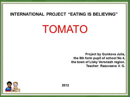 "INTERNATIONAL PROJECT ""EATING IS BELIEVING"" TOMATO by Gunkova Julia, Project by Gunkova Julia, the 8th form pupil of school No 4, the town of Lisky Voronezh."