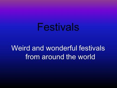 Festivals Weird and wonderful festivals from around the world.