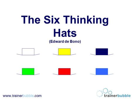 Www.trainerbubble.com The Six Thinking Hats (Edward de Bono)