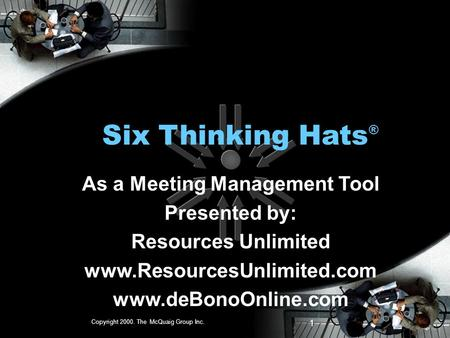 Copyright 2000. The McQuaig Group Inc. 1 Six Thinking Hats ® As a Meeting Management Tool Presented by: Resources Unlimited www.ResourcesUnlimited.com.