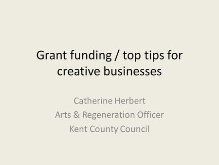 Grant funding / top tips for creative businesses Catherine Herbert Arts & Regeneration Officer Kent County Council.