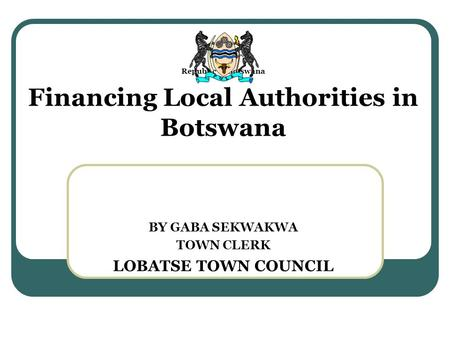 Republic of Botswana Financing Local Authorities in Botswana BY GABA SEKWAKWA TOWN CLERK LOBATSE TOWN COUNCIL.