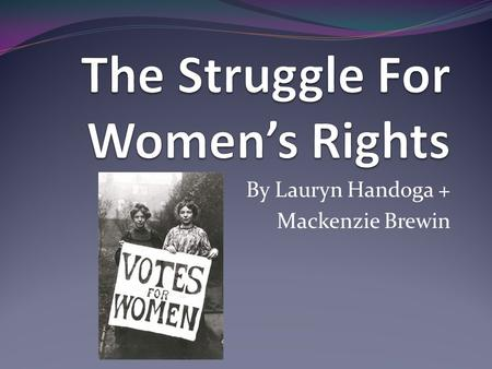 By Lauryn Handoga + Mackenzie Brewin. The Struggle For Women's Rights The women's movements group concentrated primarily on gaining voting rights for.