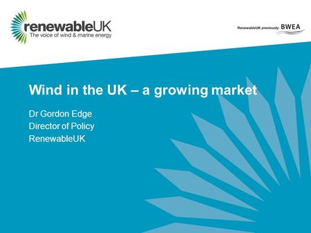 Wind in the UK – a growing market Dr Gordon Edge Director of Policy RenewableUK.