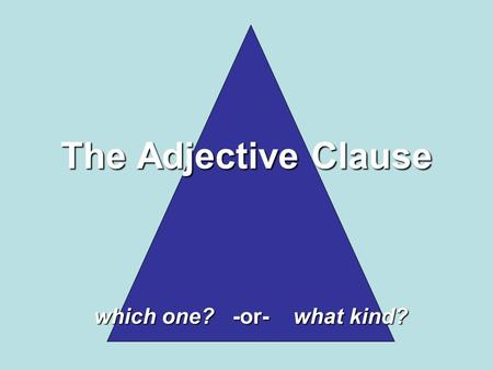The Adjective Clause which one? -or- what kind?. Adjectives Modify: NOUNS and PRONOUNS An adjective phrase modifies a NOUN or PRONOUN and An adjective.