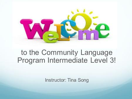 To the Community Language Program Intermediate Level 3! Instructor: Tina Song.