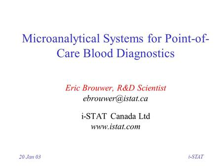20 Jan 03 i-STAT Microanalytical Systems for Point-of- Care Blood Diagnostics Eric Brouwer, R&D Scientist i-STAT Canada Ltd