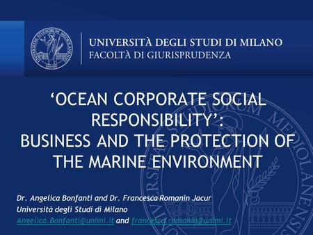 'OCEAN CORPORATE SOCIAL RESPONSIBILITY': BUSINESS AND THE PROTECTION OF THE MARINE ENVIRONMENT Dr. Angelica Bonfanti and Dr. Francesca Romanin Jacur Università.
