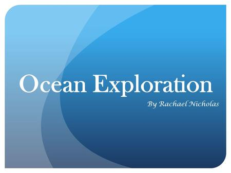 Ocean Exploration By Rachael Nicholas NOTE: While watching, please click to advance to the next slides.
