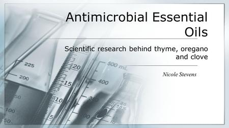 Antimicrobial Essential Oils Nicole Stevens Scientific research behind thyme, oregano and clove.
