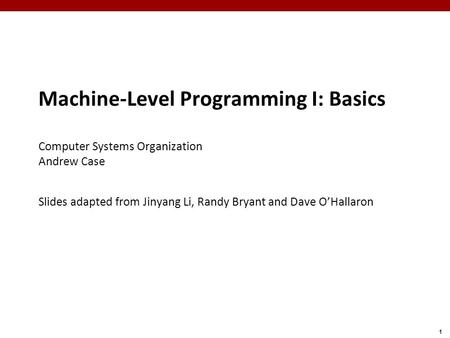 1 Machine-Level Programming I: Basics Computer Systems Organization Andrew Case Slides adapted from Jinyang Li, Randy Bryant and Dave O'Hallaron.