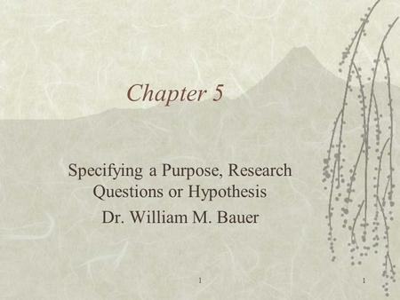 L1 Chapter 5 Specifying a Purpose, Research Questions or Hypothesis Dr. William M. Bauer.