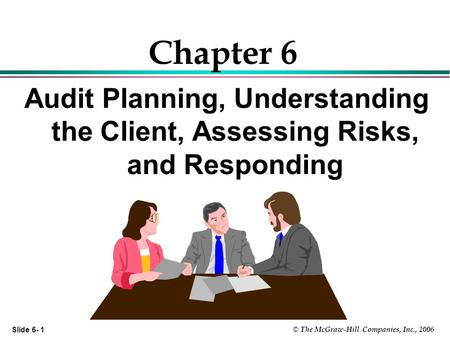 Slide 6- 1 © The McGraw-Hill Companies, Inc., 2006 Chapter 6 Audit Planning, Understanding the Client, Assessing Risks, and Responding.