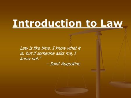 "Introduction to Law Law is like time. I know what it is, but if someone asks me, I know not."" – Saint Augustine."