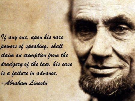 If any one, upon his rare powers of speaking, shall claim an exemption from the drudgery of the law, his case is a failure in advance. -Abraham Lincoln.