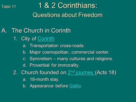 Topic 11 1 & 2 Corinthians: Questions about Freedom A.The Church in Corinth 1.City of Corinth Corinth a.Transportation cross-roads. b.Major cosmopolitan,